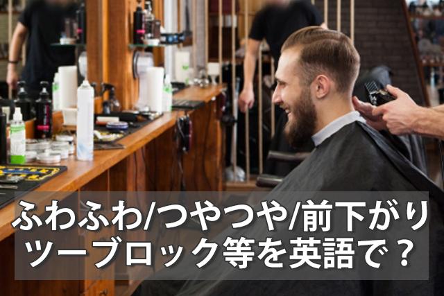 【髪型の英語】ふわふわ/つやつや/ツーブロック/前下がり等を英語で?